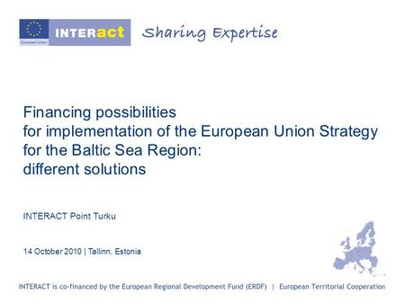 Financing possibilities for implementation of the European Union Strategy for the Baltic Sea Region: different solutions INTERACT Point Turku 14 October.