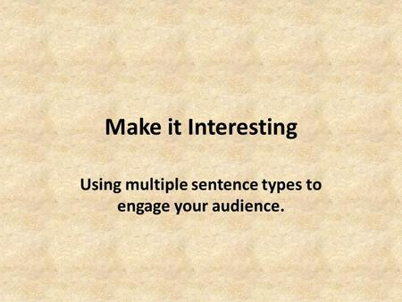 Make it Interesting Using multiple sentence types to engage your audience.
