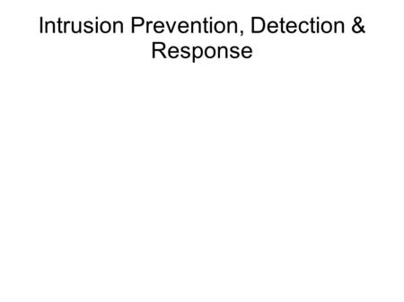 Intrusion Prevention, Detection & Response. IDS vs IPS IDS = Intrusion detection system IPS = intrusion prevention system.