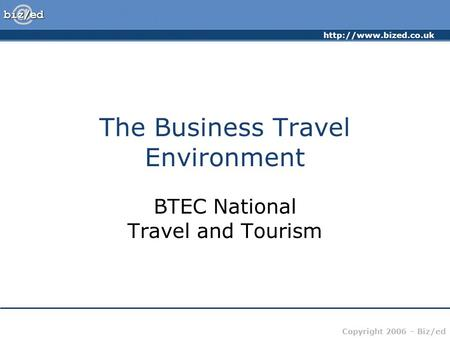 Copyright 2006 – Biz/ed The Business Travel Environment BTEC National Travel and Tourism.