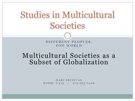DIFFERENT PEOPLES, ONE WORLD Multicultural Societies as a Subset of Globalization HARI SRINIVAS ROOM: I-312 / 079-565-7406 Studies in Multicultural Societies.