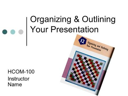 Organizing & Outlining Your Presentation HCOM-100 Instructor Name.