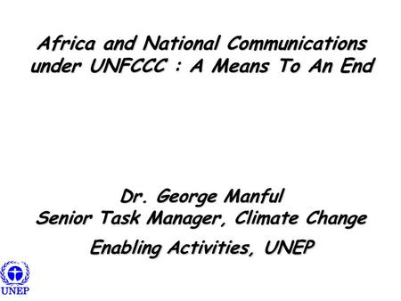 Africa and National Communications under UNFCCC : A Means To An End Dr. George Manful Senior Task Manager, Climate Change Enabling Activities, UNEP.