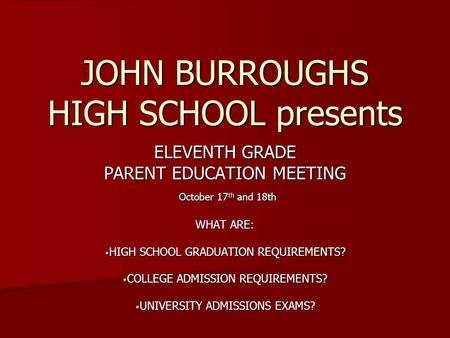 JOHN BURROUGHS HIGH SCHOOL presents ELEVENTH GRADE PARENT EDUCATION MEETING October 17 th and 18th October 17 th and 18th WHAT ARE: HIGH SCHOOL GRADUATION.