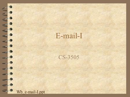 E-mail-I CS-3505 Wb_e-mail-I.ppt. Email 4 The most useful feature of the internet 4 Lots of different email programs, but most of them can talk to each.