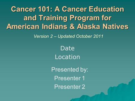 Cancer 101: A Cancer Education and Training Program for American Indians & Alaska Natives Cancer 101: A Cancer Education and Training Program for American.