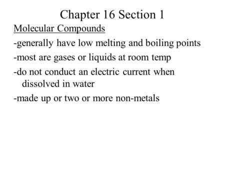 Chapter 16 Section 1 Molecular Compounds -generally have low melting and boiling points -most are gases or liquids at room temp -do not conduct an electric.