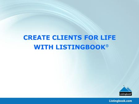 CREATE CLIENTS FOR LIFE WITH LISTINGBOOK ®. What We Do For You Optimize Agent Productivity Increase Client Satisfaction Maximize Broker Profits.