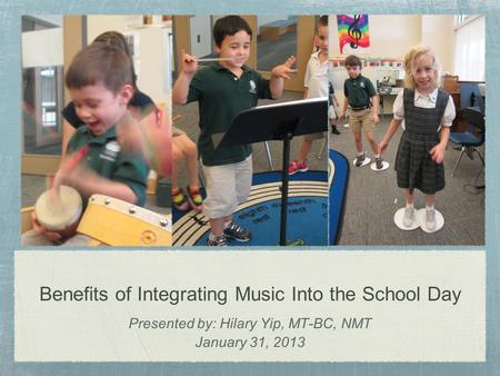 Benefits of Integrating Music Into the School Day Presented by: Hilary Yip, MT-BC, NMT January 31, 2013.