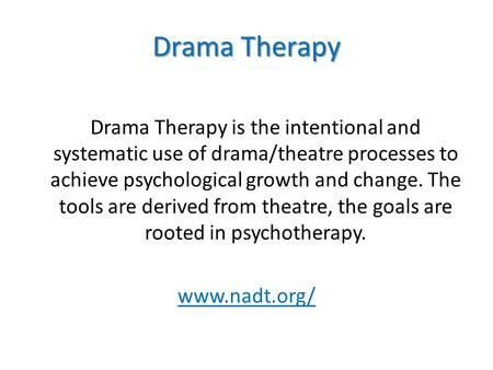 Drama Therapy Drama Therapy is the intentional and systematic use of drama/theatre processes to achieve psychological growth and change. The tools are.