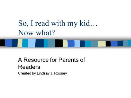 So, I read with my kid… Now what? A Resource for Parents of Readers Created by Lindsay J. Rooney.