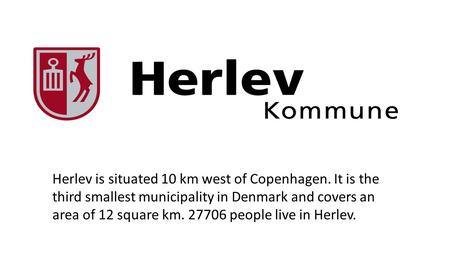 Herlev is situated 10 km west of Copenhagen. It is the third smallest municipality in Denmark and covers an area of 12 square km. 27706 people live in.