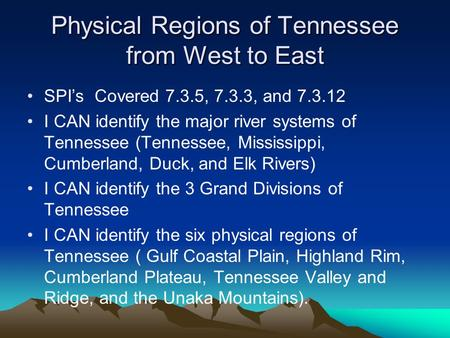 Physical Regions of Tennessee from West to East SPI's Covered 7.3.5, 7.3.3, and 7.3.12 I CAN identify the major river systems of Tennessee (Tennessee,