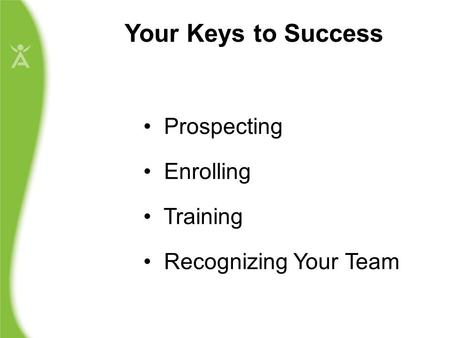Your Keys to Success Prospecting Enrolling Training Recognizing Your Team.