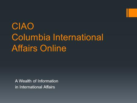 CIAO Columbia International Affairs Online A Wealth of Information in International Affairs.