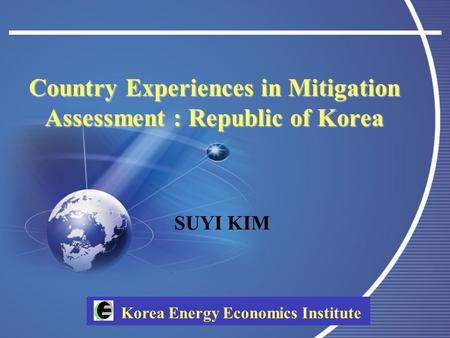 Korea Energy Economics Institute Country Experiences in Mitigation Assessment : Republic of Korea SUYI KIM.
