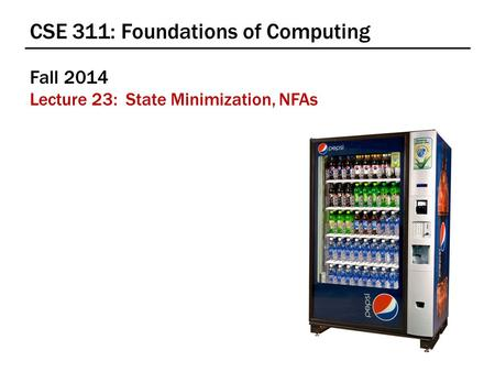 CSE 311: Foundations of Computing Fall 2014 Lecture 23: State Minimization, NFAs.