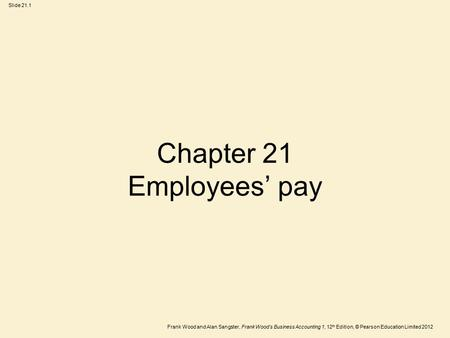 Frank Wood and Alan Sangster, Frank Wood's Business Accounting 1, 12 th Edition, © Pearson Education Limited 2012 Slide 21.1 Chapter 21 Employees' pay.