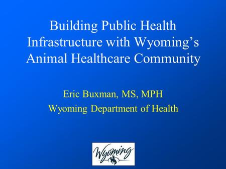 Building Public Health Infrastructure with Wyoming's Animal Healthcare Community Eric Buxman, MS, MPH Wyoming Department of Health.