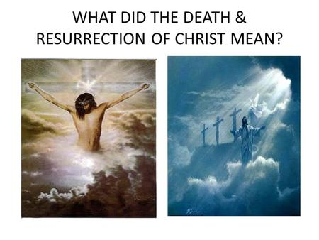 WHAT DID THE DEATH & RESURRECTION OF CHRIST MEAN?.