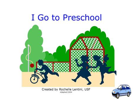1 I Go to Preschool Created by Rochelle Lentini, USF Adapted 2004.