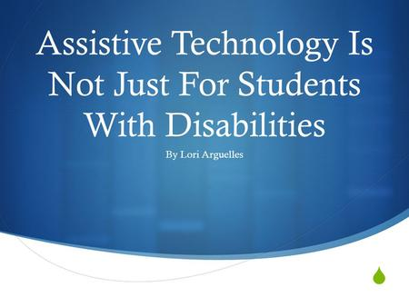  Assistive Technology Is Not Just For Students With Disabilities By Lori Arguelles.