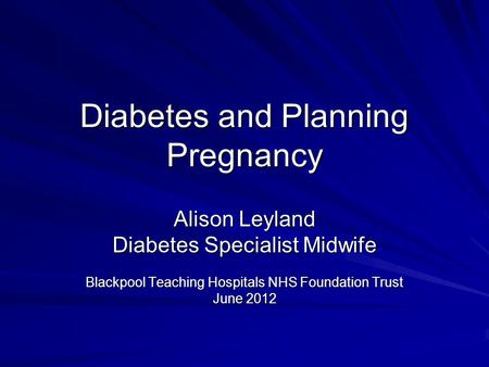 Diabetes and Planning Pregnancy Alison Leyland Diabetes Specialist Midwife Blackpool Teaching Hospitals NHS Foundation Trust June 2012.