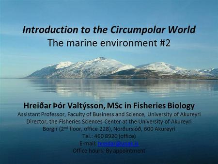 Introduction to the Circumpolar World The marine environment #2 Hreiðar Þór Valtýsson, MSc in Fisheries Biology Assistant Professor, Faculty of Business.