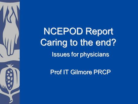 NCEPOD Report Caring to the end? Issues for physicians Prof IT Gilmore PRCP.