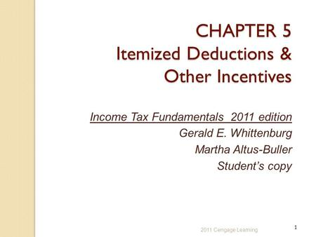 1 2011 Cengage Learning CHAPTER 5 Itemized Deductions & Other Incentives Income Tax Fundamentals 2011 edition Gerald E. Whittenburg Martha Altus-Buller.