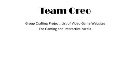 Team Oreo Group Crafting Project: List of Video Game Websites For Gaming and Interactive Media.