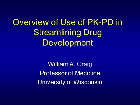 Overview of Use of PK-PD in Streamlining Drug Development William A. Craig Professor of Medicine University of Wisconsin.