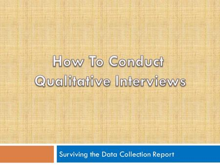 Surviving the Data Collection Report. What is a Qualitative Interview?  Qualitative interviews are interviews designed to :  Have the interviewee do.