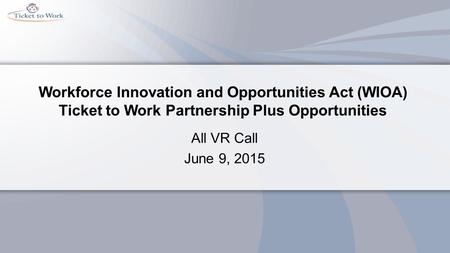 Workforce Innovation and Opportunities Act (WIOA) Ticket to Work Partnership Plus Opportunities All VR Call June 9, 2015.