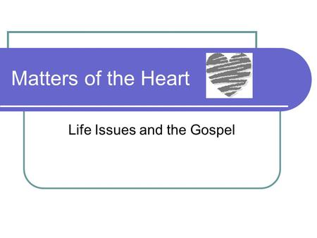 Matters of the Heart Life Issues and the Gospel. Matters of the Heart Crisis Pregnancy Abortion Post-abortion Syndrome Assisted Suicide Euthanasia.