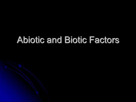 Abiotic and Biotic Factors. Abiotic Factors These are the non-living components of an environment that impact all organisms living in that environment.