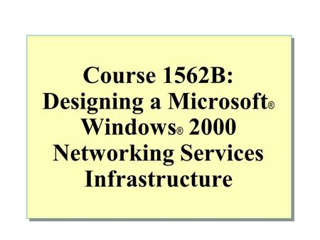 Course 1562B: Designing a Microsoft ® Windows ® 2000 Networking Services Infrastructure.