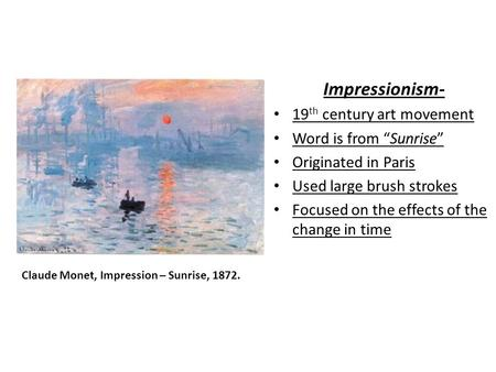 "Impressionism- 19 th century art movement Word is from ""Sunrise"" Originated in Paris Used large brush strokes Focused on the effects of the change in time."