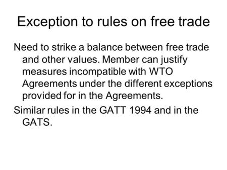 Exception to rules on free trade Need to strike a balance between free trade and other values. Member can justify measures incompatible with WTO Agreements.