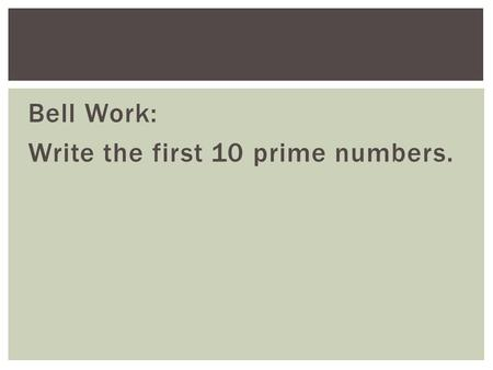Bell Work: Write the first 10 prime numbers.