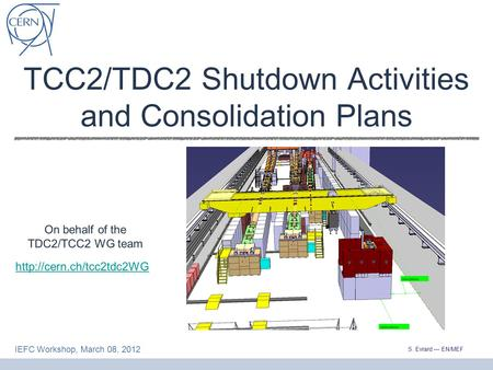 S. Evrard — EN/MEF IEFC Workshop, March 08, 2012 TCC2/TDC2 Shutdown Activities and Consolidation Plans  On behalf of the TDC2/TCC2.