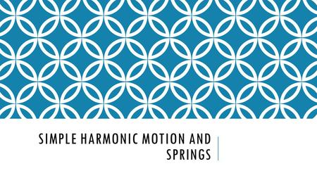 SIMPLE HARMONIC MOTION AND SPRINGS. SIMPLE HARMONIC MOTION Starts from a stable point or a rest point When an object is disturbed, it has a restorative.