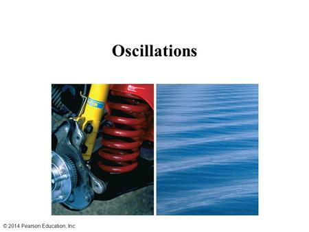 Oscillations © 2014 Pearson Education, Inc. Periodic Motion Periodic motion is that motion in which a body moves back and forth over a fixed path, returning.