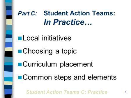 Student Action Teams C: Practice 1 Part C: Student Action Teams: In Practice… Local initiatives Choosing a topic Curriculum placement Common steps and.