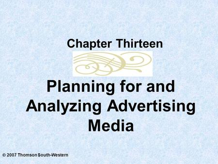  2007 Thomson South-Western Planning for and Analyzing Advertising Media Chapter Thirteen.