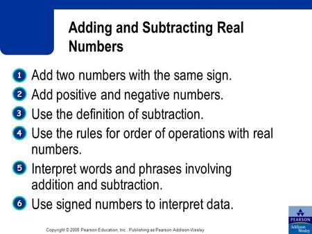 Copyright © 2008 Pearson Education, Inc. Publishing as Pearson Addison-Wesley Adding and Subtracting Real Numbers 1 1 4 4 3 3 2 2 5 5 Add two numbers with.