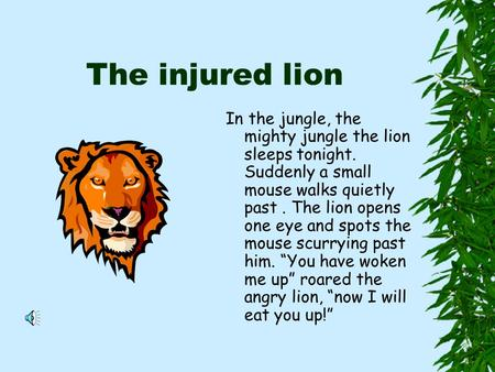 The injured lion In the jungle, the mighty jungle the lion sleeps tonight. Suddenly a small mouse walks quietly past. The lion opens one eye and spots.