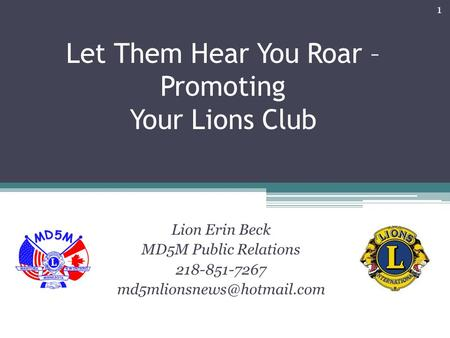 Let Them Hear You Roar – Promoting Your Lions Club Lion Erin Beck MD5M Public Relations 218-851-7267 1.