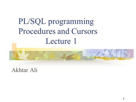 1 PL/SQL programming Procedures and Cursors Lecture 1 Akhtar Ali.