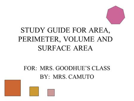FOR: MRS. GOODHUE'S CLASS BY: MRS. CAMUTO STUDY GUIDE FOR AREA, PERIMETER, VOLUME AND SURFACE AREA.